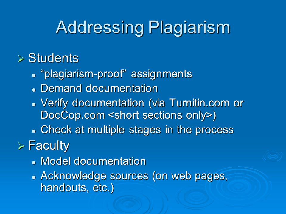 Addressing Plagiarism  Students plagiarism-proof assignments plagiarism-proof assignments Demand documentation Demand documentation Verify documentation (via Turnitin.com or DocCop.com ) Verify documentation (via Turnitin.com or DocCop.com ) Check at multiple stages in the process Check at multiple stages in the process  Faculty Model documentation Model documentation Acknowledge sources (on web pages, handouts, etc.) Acknowledge sources (on web pages, handouts, etc.)