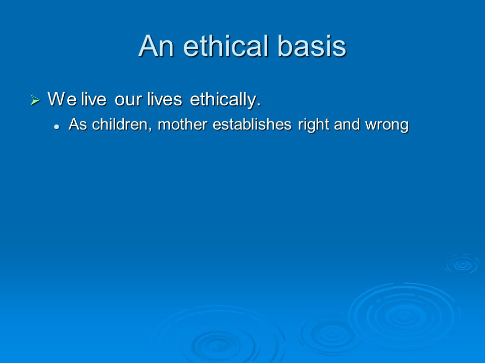 An ethical basis  We live our lives ethically.