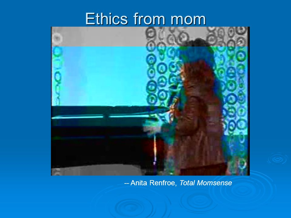 Ethics from mom -- Anita Renfroe, Total Momsense