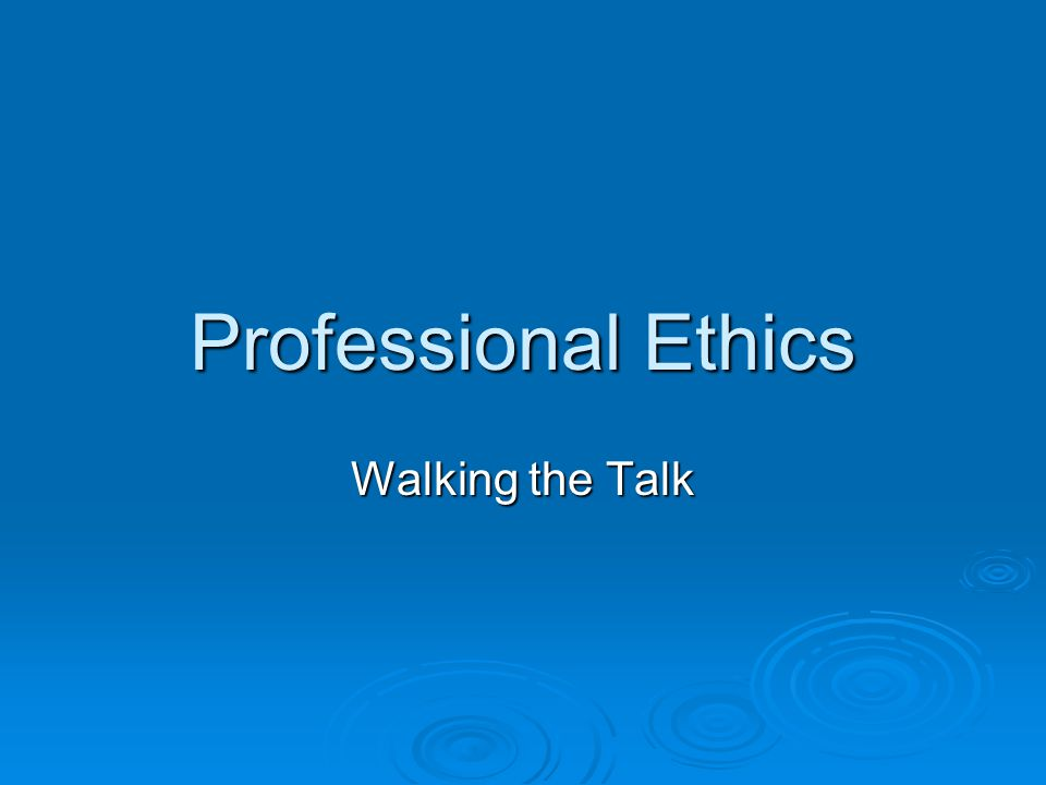 Professional Ethics Walking the Talk