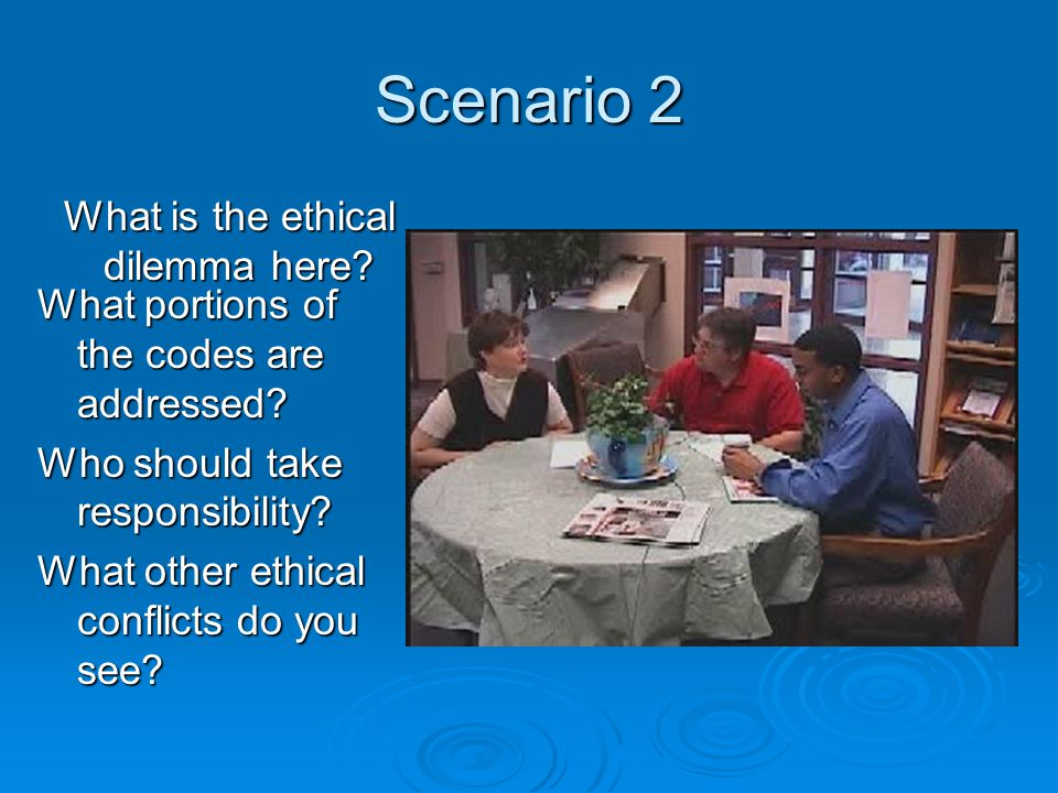 Scenario 2 What is the ethical dilemma here. What portions of the codes are addressed.