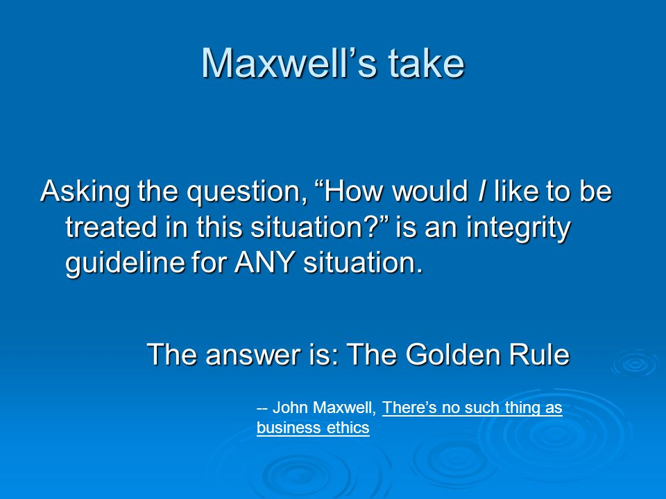 Maxwell's take Asking the question, How would I like to be treated in this situation is an integrity guideline for ANY situation.