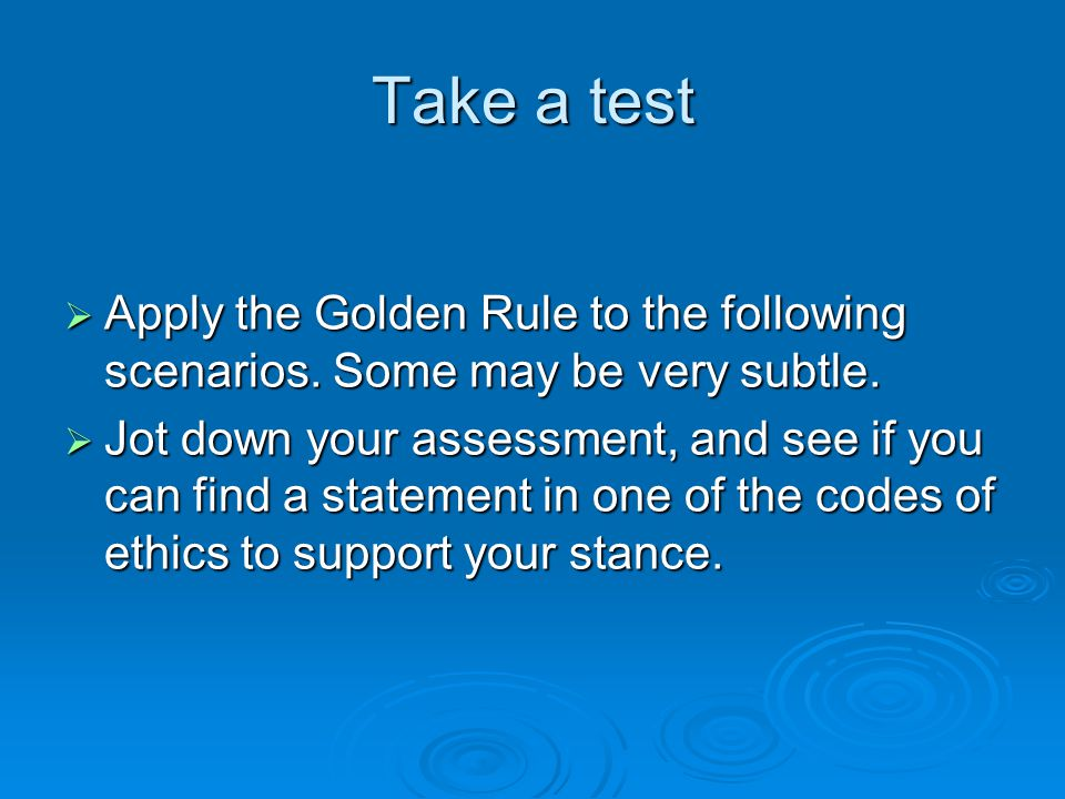 Take a test  Apply the Golden Rule to the following scenarios. Some may be very subtle.  Jot down your assessment, and see if you can find a stateme