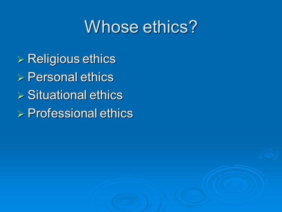 Whose ethics  Religious ethics  Personal ethics  Situational ethics  Professional ethics