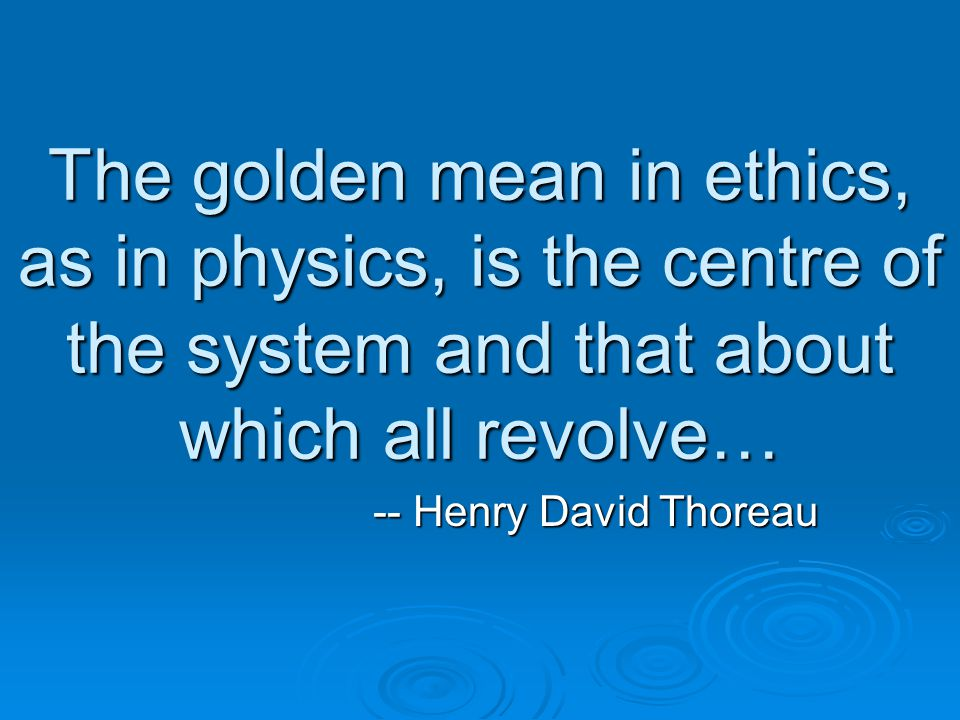 The golden mean in ethics, as in physics, is the centre of the system and that about which all revolve… -- Henry David Thoreau