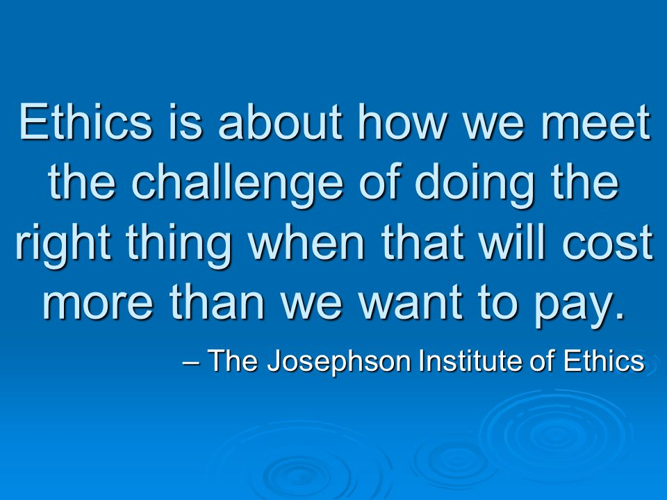 Ethics is about how we meet the challenge of doing the right thing when that will cost more than we want to pay. – The Josephson Institute of Ethics
