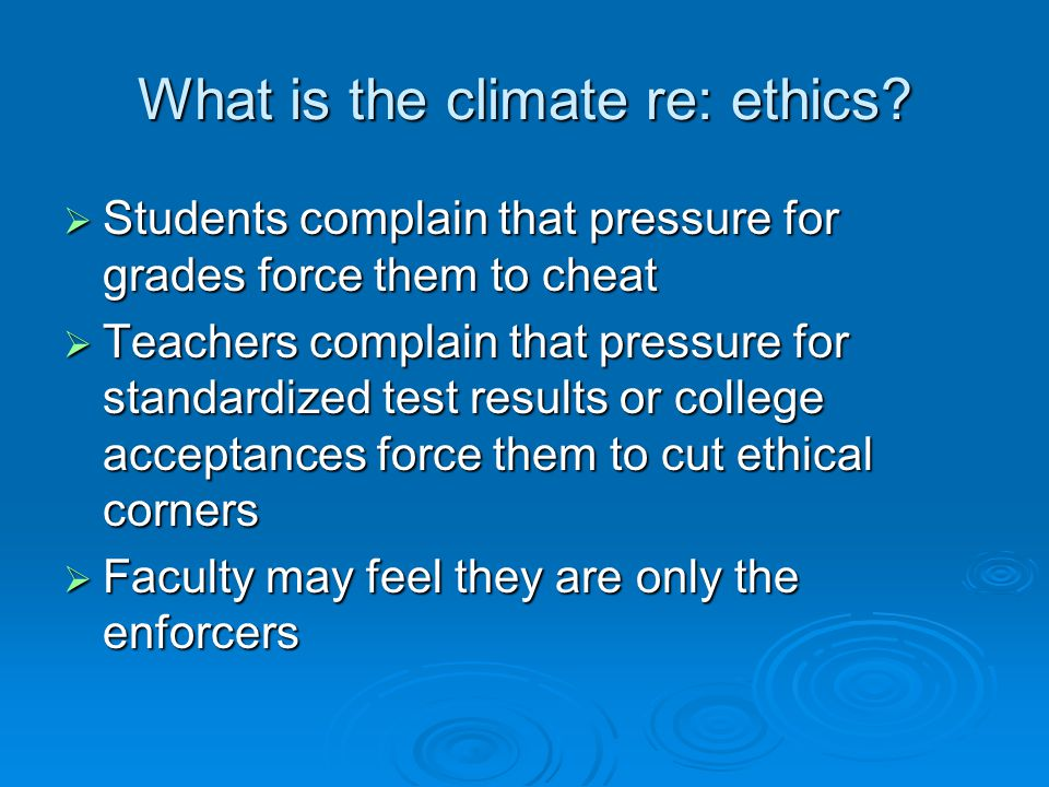 What is the climate re: ethics?  Students complain that pressure for grades force them to cheat  Teachers complain that pressure for standardized te