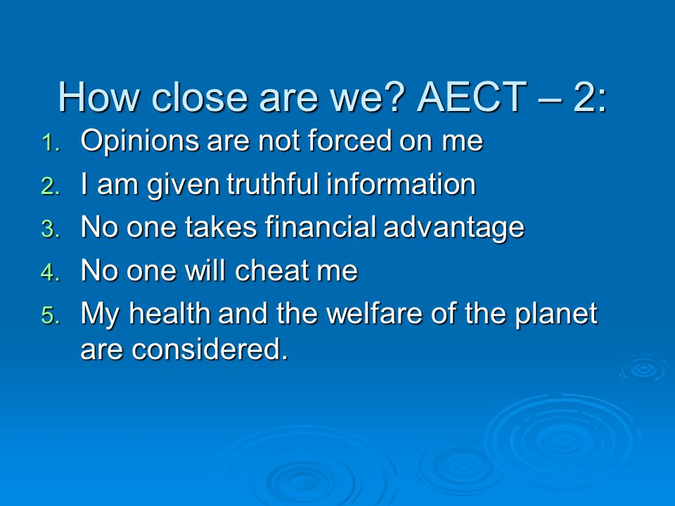 How close are we? AECT – 2: 1. Opinions are not forced on me 2. I am given truthful information 3. No one takes financial advantage 4. No one will che