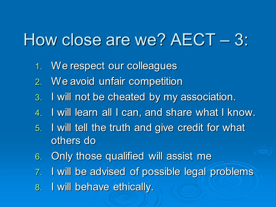 How close are we? AECT – 3: 1. We respect our colleagues 2. We avoid unfair competition 3. I will not be cheated by my association. 4. I will learn al