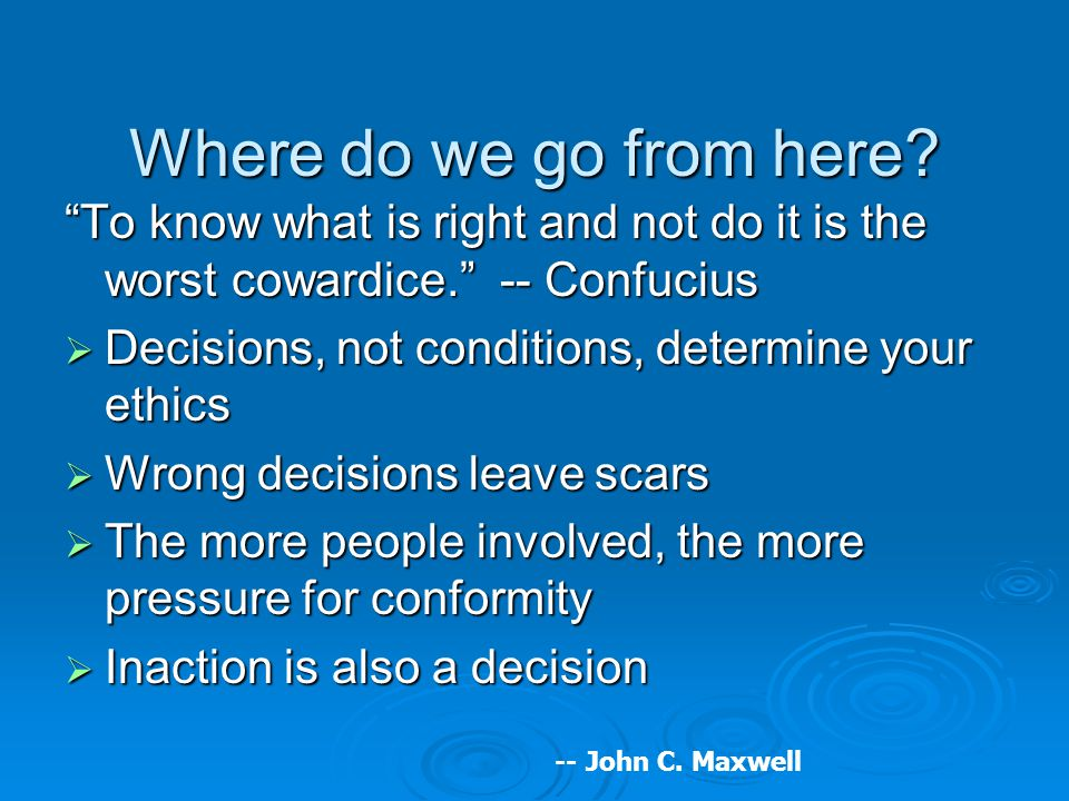 "Where do we go from here? ""To know what is right and not do it is the worst cowardice."" -- Confucius  Decisions, not conditions, determine your ethic"