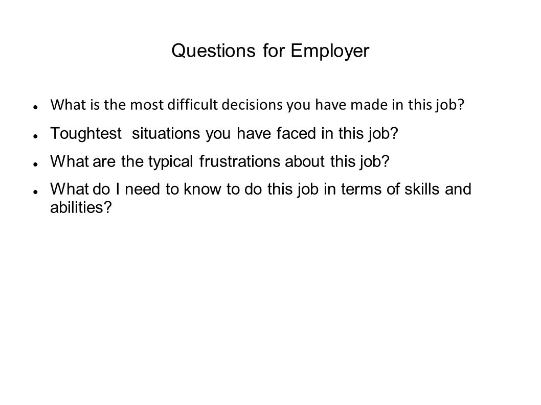 Questions for Employer What is the most difficult decisions you have made in this job.