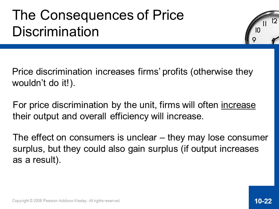 Copyright © 2008 Pearson Addison-Wesley. All rights reserved. 10-22 The Consequences of Price Discrimination Price discrimination increases firms' pro