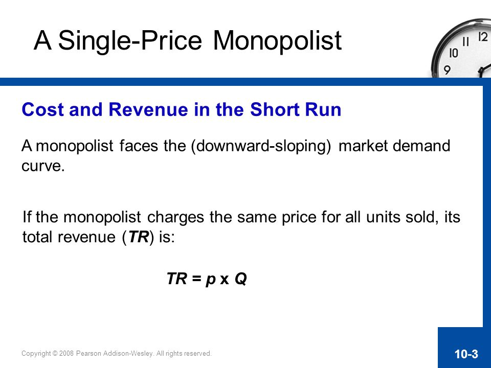 Copyright © 2008 Pearson Addison-Wesley. All rights reserved. 10-3 Cost and Revenue in the Short Run A monopolist faces the (downward-sloping) market