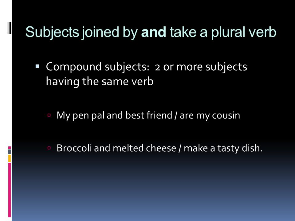  Compound subjects: 2 or more subjects having the same verb  My pen pal and best friend / are my cousin  Broccoli and melted cheese / make a tasty dish.