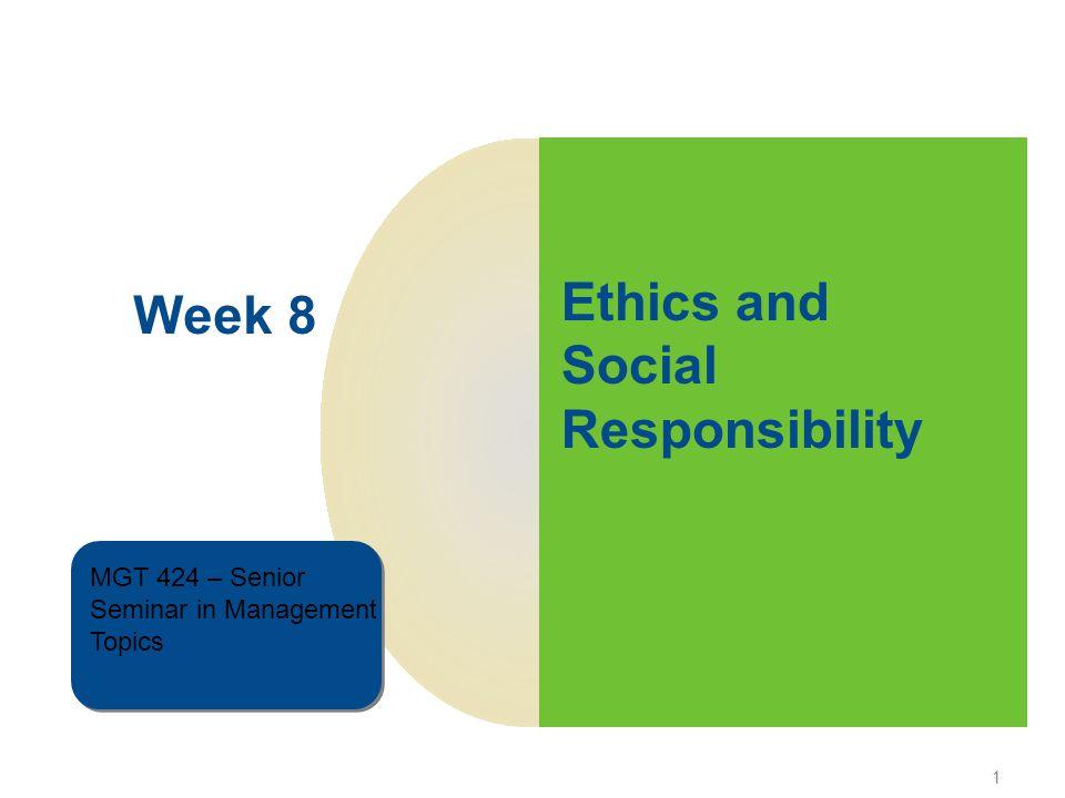 1 Week 8 MGT 424 – Senior Seminar in Management Topics MGT 424 – Senior Seminar in Management Topics Ethics and Social Responsibility