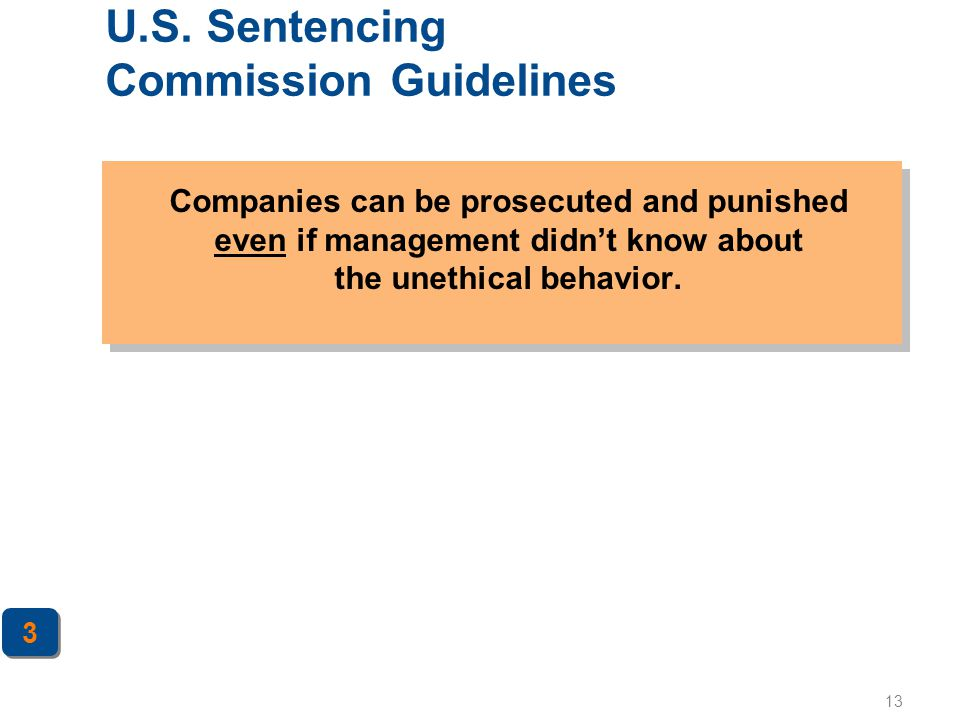 13 U.S. Sentencing Commission Guidelines Companies can be prosecuted and punished even if management didn't know about the unethical behavior. 3 3