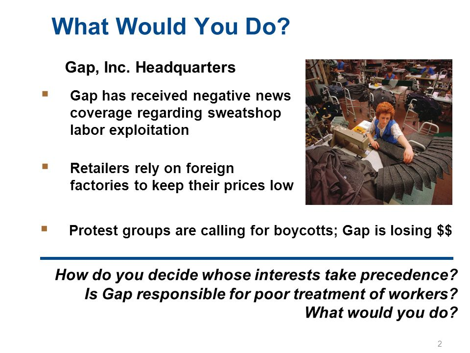 2 What Would You Do?  Gap has received negative news coverage regarding sweatshop labor exploitation  Retailers rely on foreign factories to keep th