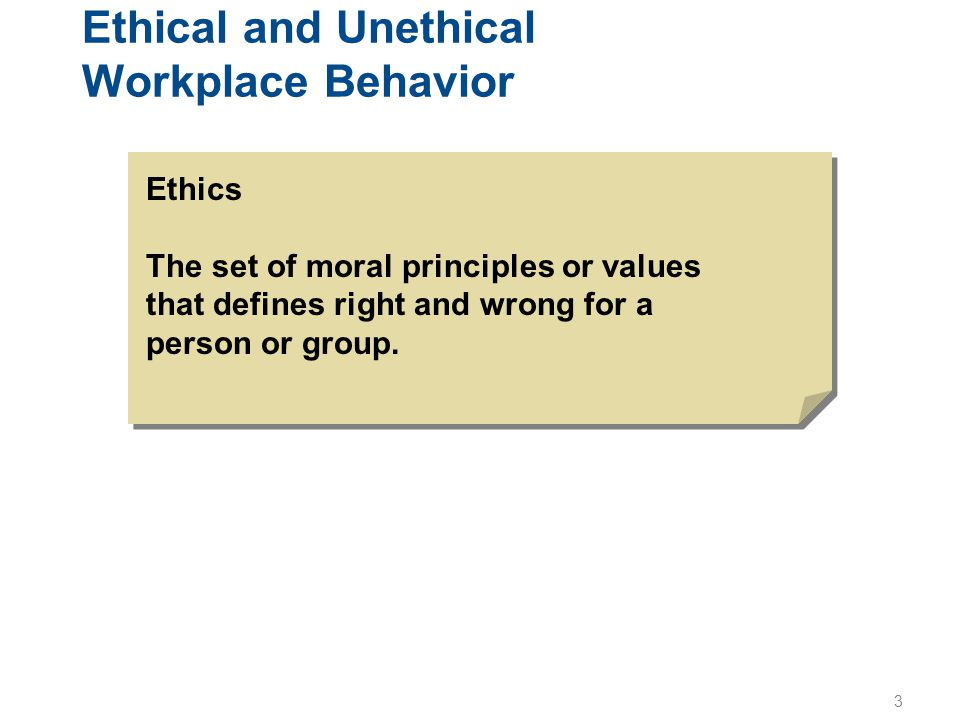 3 Ethical and Unethical Workplace Behavior Ethics The set of moral principles or values that defines right and wrong for a person or group.