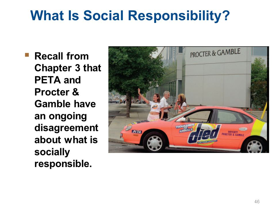 46 What Is Social Responsibility?  Recall from Chapter 3 that PETA and Procter & Gamble have an ongoing disagreement about what is socially responsib
