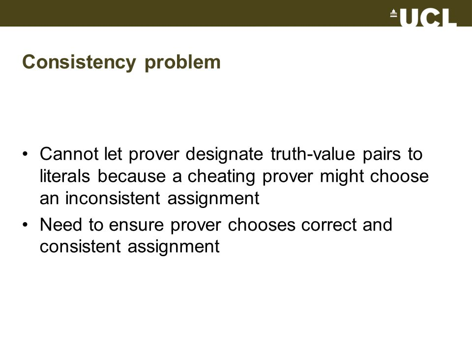 Consistency problem Cannot let prover designate truth-value pairs to literals because a cheating prover might choose an inconsistent assignment Need to ensure prover chooses correct and consistent assignment