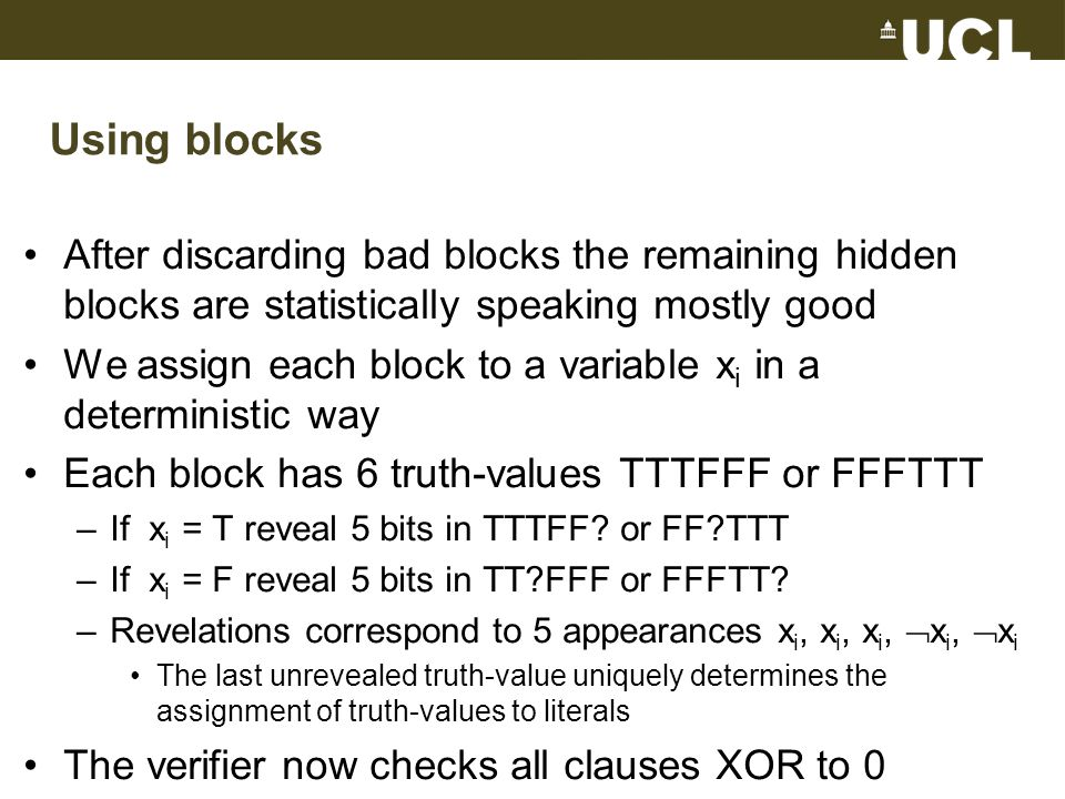 Using blocks After discarding bad blocks the remaining hidden blocks are statistically speaking mostly good We assign each block to a variable x i in a deterministic way Each block has 6 truth-values TTTFFF or FFFTTT –If x i = T reveal 5 bits in TTTFF.