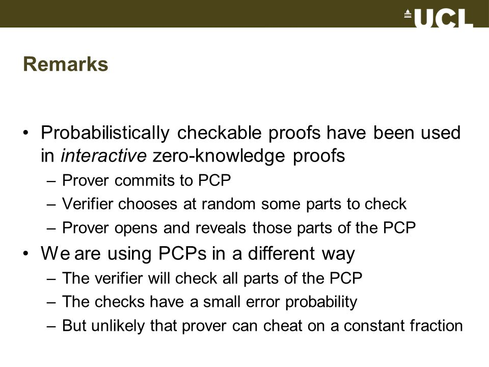 Remarks Probabilistically checkable proofs have been used in interactive zero-knowledge proofs –Prover commits to PCP –Verifier chooses at random some parts to check –Prover opens and reveals those parts of the PCP We are using PCPs in a different way –The verifier will check all parts of the PCP –The checks have a small error probability –But unlikely that prover can cheat on a constant fraction