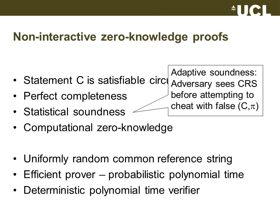 Non-interactive zero-knowledge proofs Statement C is satisfiable circuit Perfect completeness Statistical soundness Computational zero-knowledge Uniformly random common reference string Efficient prover – probabilistic polynomial time Deterministic polynomial time verifier Adaptive soundness: Adversary sees CRS before attempting to cheat with false (C,  )