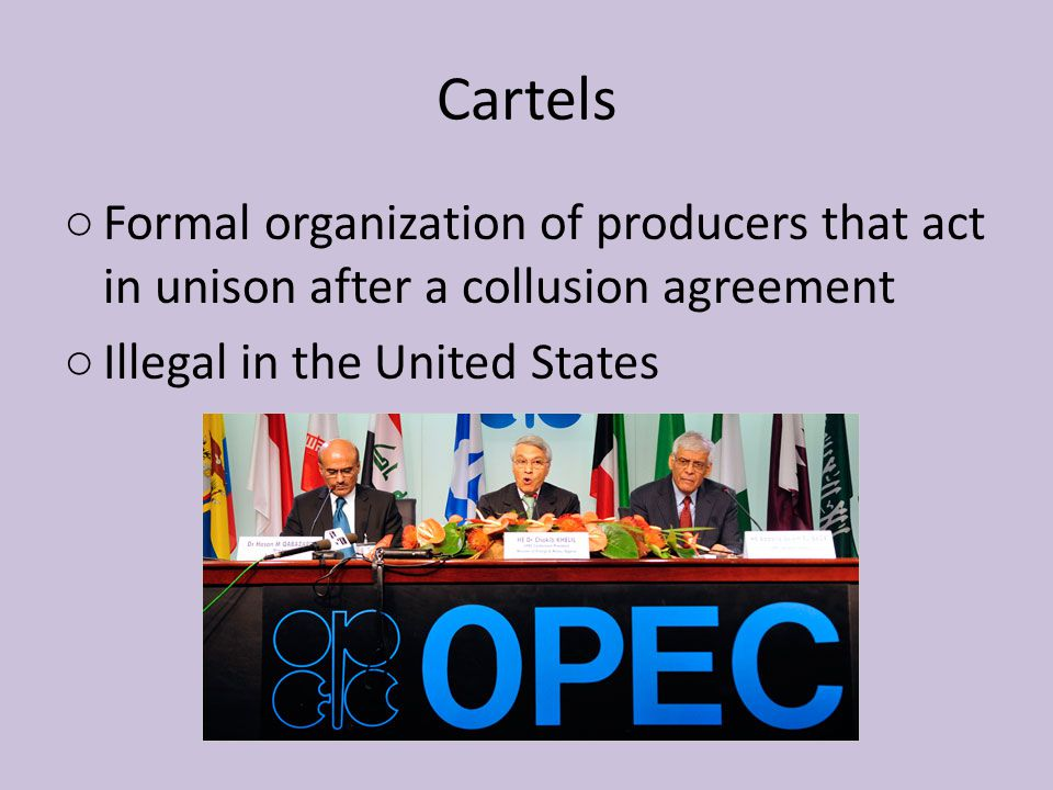 Cartels ○ Formal organization of producers that act in unison after a collusion agreement ○ Illegal in the United States