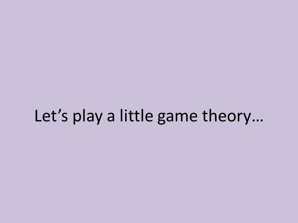 Let's play a little game theory…
