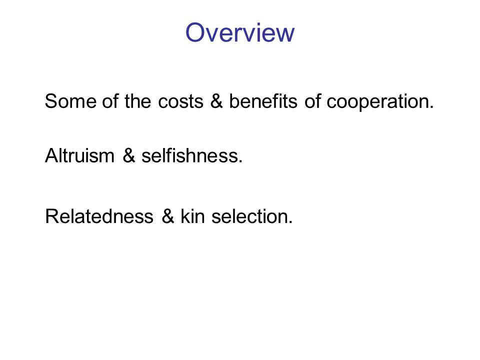 Overview Some of the costs & benefits of cooperation. Altruism & selfishness. Relatedness & kin selection.