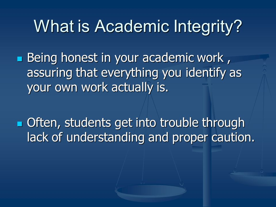 What is Academic Integrity? Being honest in your academic work, assuring that everything you identify as your own work actually is. Being honest in yo