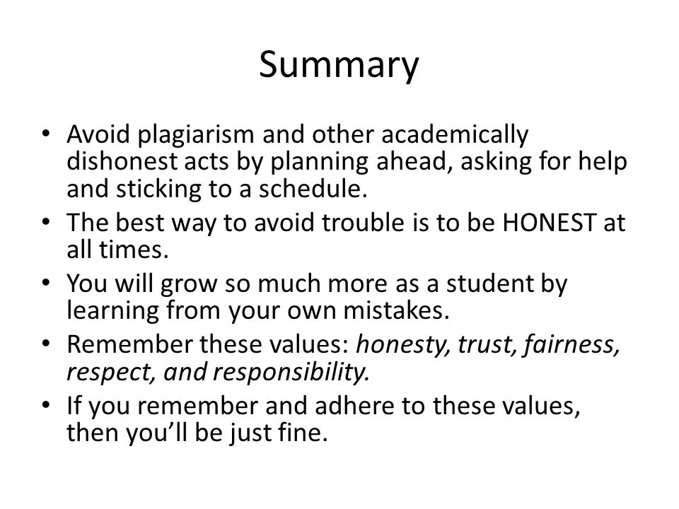 Summary Avoid plagiarism and other academically dishonest acts by planning ahead, asking for help and sticking to a schedule. The best way to avoid tr
