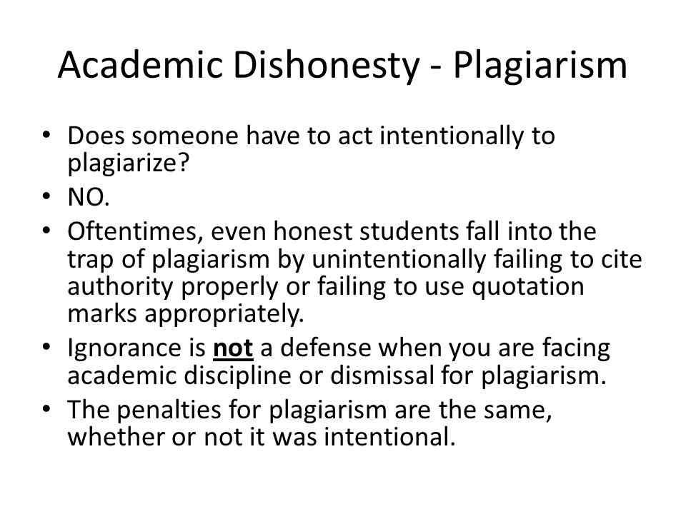Academic Dishonesty - Plagiarism Does someone have to act intentionally to plagiarize? NO. Oftentimes, even honest students fall into the trap of plag