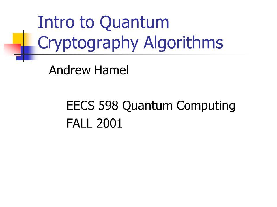 Intro to Quantum Cryptography Algorithms Andrew Hamel EECS 598 Quantum Computing FALL 2001