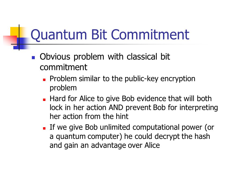 Quantum Bit Commitment Obvious problem with classical bit commitment Problem similar to the public-key encryption problem Hard for Alice to give Bob evidence that will both lock in her action AND prevent Bob for interpreting her action from the hint If we give Bob unlimited computational power (or a quantum computer) he could decrypt the hash and gain an advantage over Alice