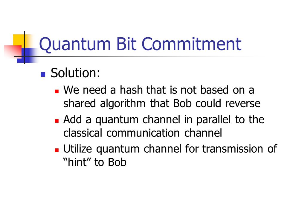 Quantum Bit Commitment Solution: We need a hash that is not based on a shared algorithm that Bob could reverse Add a quantum channel in parallel to the classical communication channel Utilize quantum channel for transmission of hint to Bob