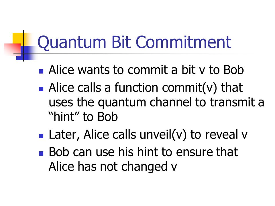 Quantum Bit Commitment Alice wants to commit a bit v to Bob Alice calls a function commit(v) that uses the quantum channel to transmit a hint to Bob Later, Alice calls unveil(v) to reveal v Bob can use his hint to ensure that Alice has not changed v