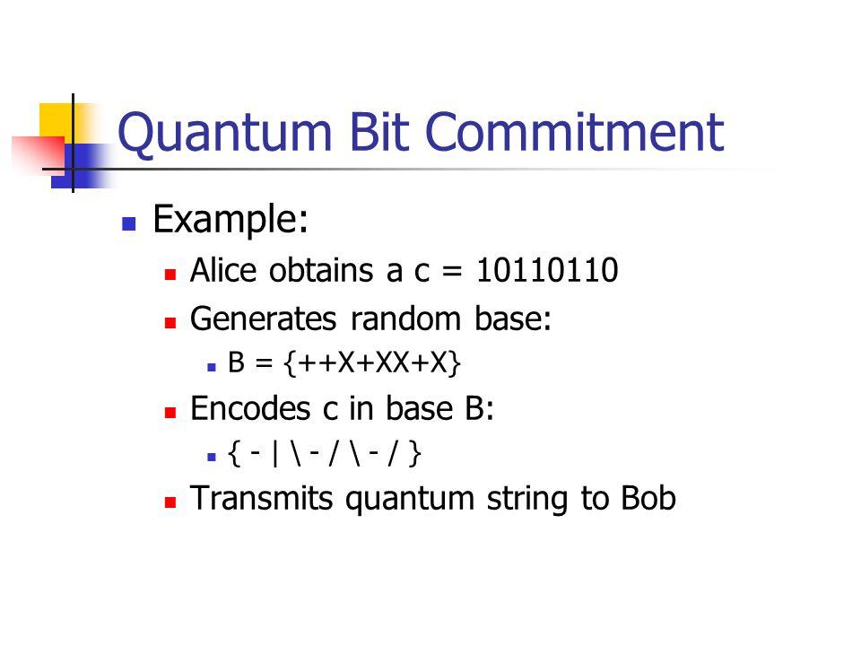 Quantum Bit Commitment Example: Alice obtains a c = 10110110 Generates random base: B = {++X+XX+X} Encodes c in base B: { - | \ - / \ - / } Transmits quantum string to Bob