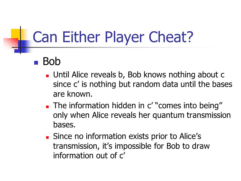 Can Either Player Cheat? Bob Until Alice reveals b, Bob knows nothing about c since c' is nothing but random data until the bases are known. The infor