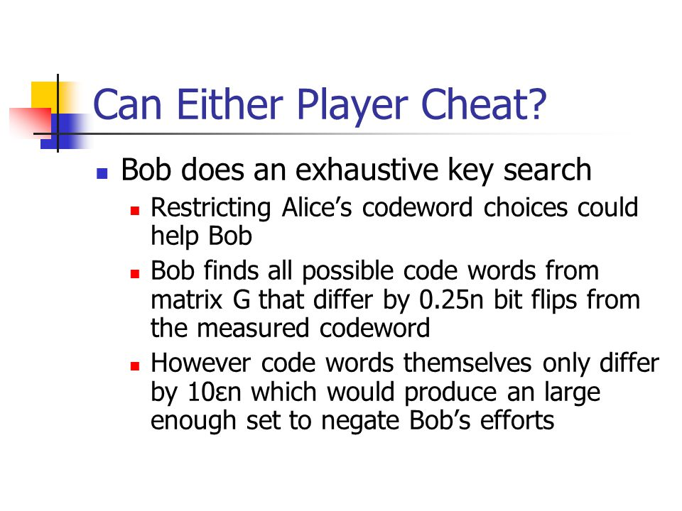 Can Either Player Cheat? Bob does an exhaustive key search Restricting Alice's codeword choices could help Bob Bob finds all possible code words from