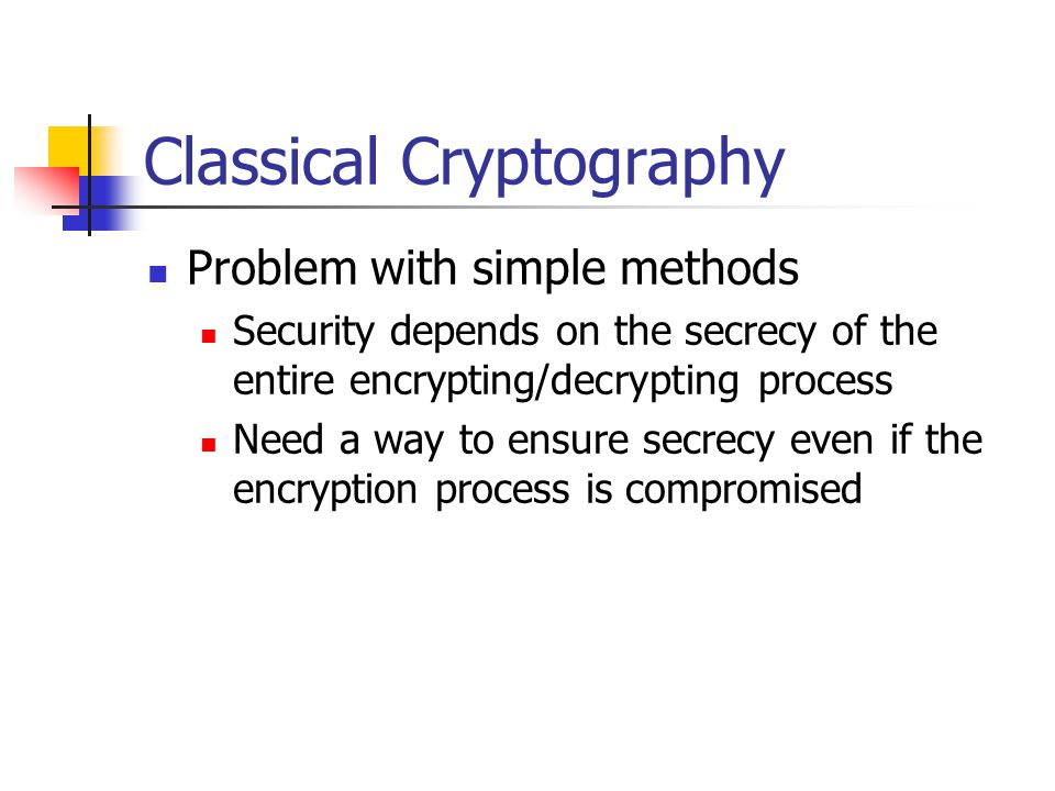 Classical Cryptography Problem with simple methods Security depends on the secrecy of the entire encrypting/decrypting process Need a way to ensure secrecy even if the encryption process is compromised