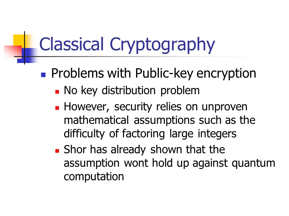 Classical Cryptography Problems with Public-key encryption No key distribution problem However, security relies on unproven mathematical assumptions such as the difficulty of factoring large integers Shor has already shown that the assumption wont hold up against quantum computation