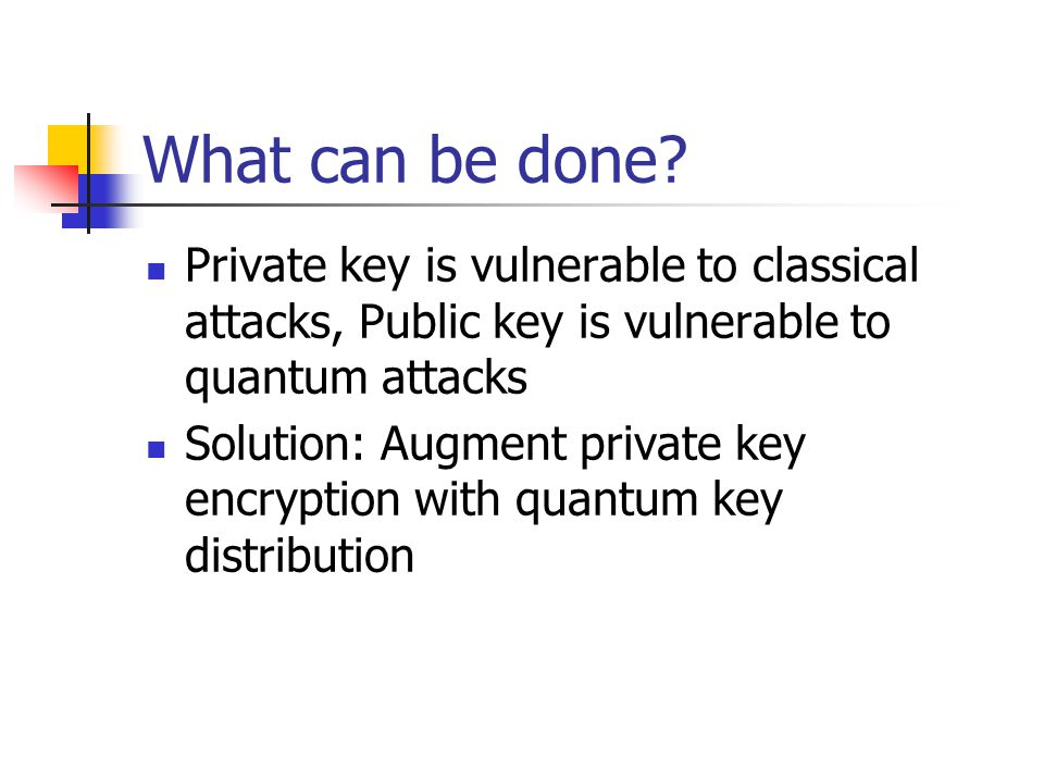 What can be done? Private key is vulnerable to classical attacks, Public key is vulnerable to quantum attacks Solution: Augment private key encryption