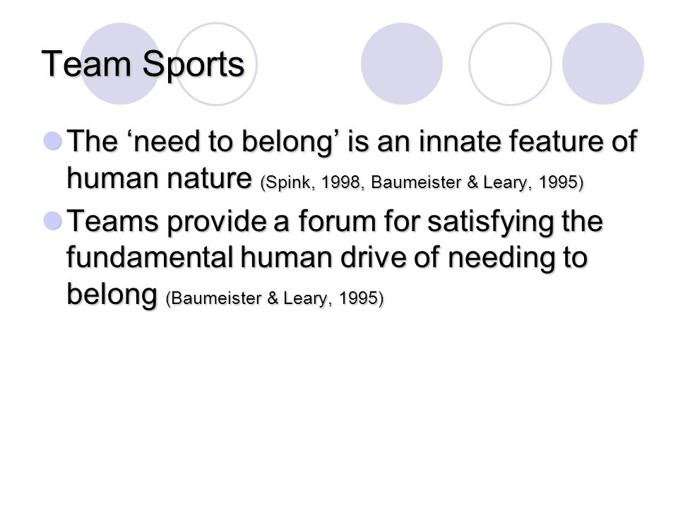 Team Sports The 'need to belong' is an innate feature of human nature (Spink, 1998, Baumeister & Leary, 1995) The 'need to belong' is an innate featur
