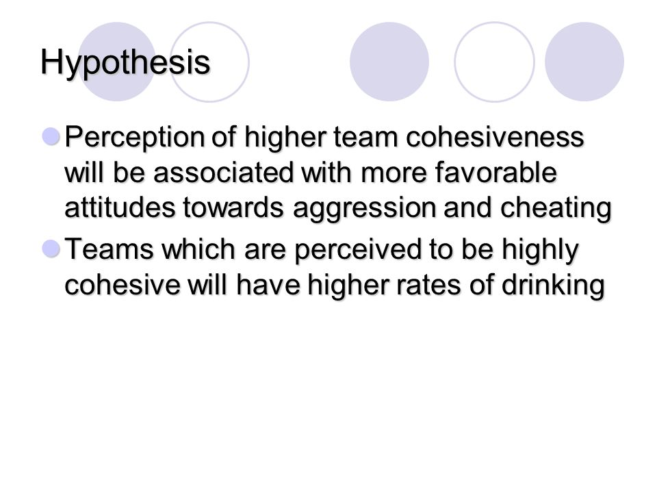 Lack of Relationship Between GEQ, Aggression and Cheating Possible that cohesion does not specify particular attitude toward aggression and cheating Teams may have similar attitudes toward aggression and cheating if they are highly cohesive Perceived team cohesion Range of attitudes toward aggression and cheating