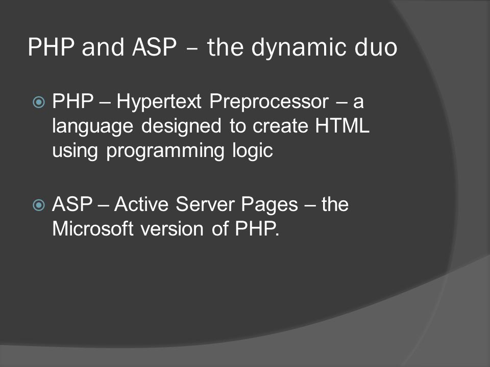 PHP and ASP – the dynamic duo  PHP – Hypertext Preprocessor – a language designed to create HTML using programming logic  ASP – Active Server Pages – the Microsoft version of PHP.