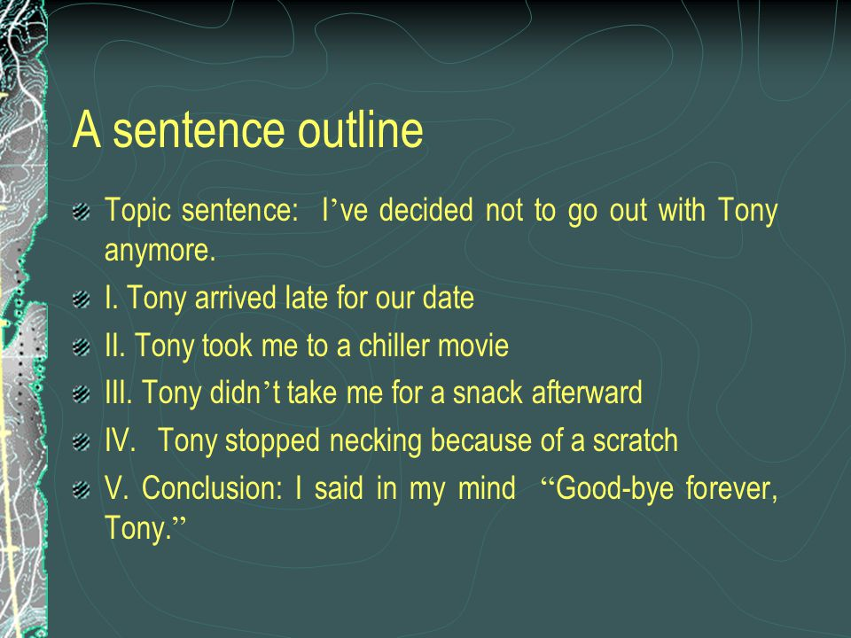 A sentence outline Topic sentence: I ' ve decided not to go out with Tony anymore.