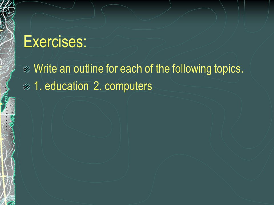 Exercises: Write an outline for each of the following topics. 1. education 2. computers