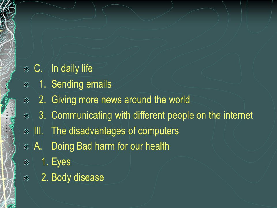 C.In daily life 1.Sending emails 2.Giving more news around the world 3.Communicating with different people on the internet III.The disadvantages of computers A.Doing Bad harm for our health 1.Eyes 2.Body disease