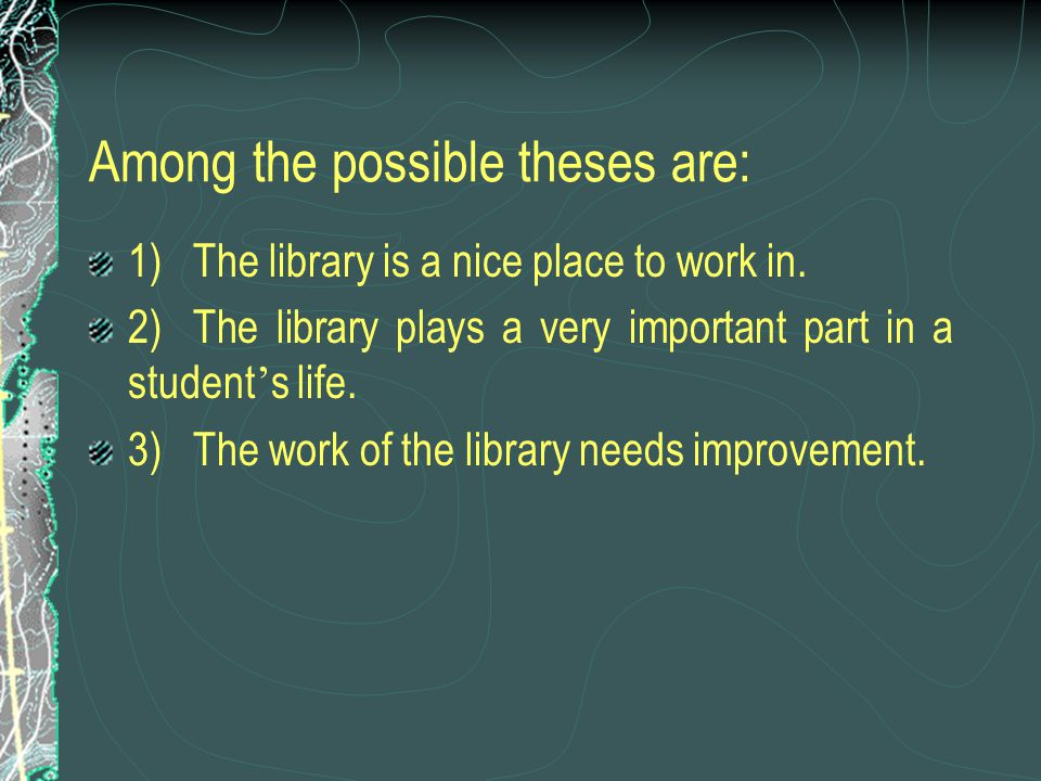 Among the possible theses are: 1)The library is a nice place to work in. 2)The library plays a very important part in a student ' s life. 3)The work o